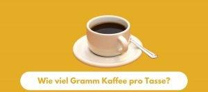 Wie viel Gramm Kaffee pro Tasse