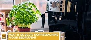 Wat is de beste koffiemachine voor bedrijven?